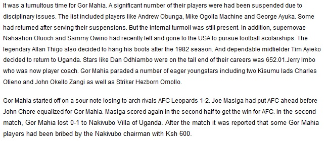 It was a tumultous time for Gor Mahia. A significant number of their players were had been suspended due to disciplinary issues. The list included players like Andrew Obunga, Mike Ogolla Machine and George Ayuka. Some had returned after serving their suspensions. But the internal turmoil was still present. In addition, supernovae Nahashon Oluoch and Sammy Owino had recently left and gone to the USA to pursue football scolarships. The legendary Allan Thigo also decided to hang his boots after the 1982 season. And dependable midfielder Tim Ayieko decided to return to Uganda. Stars like Dan Odhiambo were on the tail end of their careers was 652.01.Jerry Imbo who was now player coach. Gor Mahia paraded a number of eager youngstars including two Kisumu lads Charles Otieno and John Okello Zangi as well as Striker Hezborn Omollo. Gor Mahia started off on a sour note losing to arch rivals AFC Leopards 1-2. Joe Masiga had put AFC ahead before John Chore equalized for Gor Mahia. Masiga scored again in the second half to get the win for AFC. In the second match, Gor Mahia lost 0-1 to Nakivubo Villa of Uganda. After the match it was reported that some Gor Mahia players had been bribed by the Nakivubo chairman with Ksh 600.