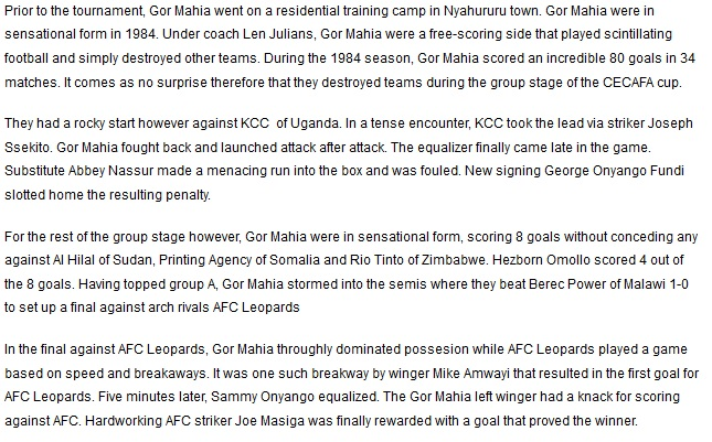 Prior to the tournament, Gor Mahia went on a residential training camp in Nyahururu town. Gor Mahia were in sensational form in 1984. Under coach Len Julians, Gor Mahia were a free-scoring side that played scintillating football and simply destroyed other teams. During the 1984 season, Gor Mahia scored an incredible 80 goals in 34 matches. It comes as no surprise therefore that they destroyed teams during the group stage of the CECAFA cup. They had a rocky start however against KCC  of Uganda. In a tense encounter, KCC took the lead via striker Joseph Ssekito. Gor Mahia fought back and launched attack after attack. The equalizer finally came late in the game. Substitute Abbey Nassur made a menacing run into the box and was fouled. New signing George Onyango Fundi slotted home the resulting penalty. For the rest of the group stage however, Gor Mahia were in sensational form, scoring 8 goals without conceding any against Al Hilal of Sudan, Printing Agency of Somalia and Rio Tinto of Zimbabwe. Hezborn Omollo scored 4 out of the 8 goals. Having topped group A, Gor Mahia stormed into the semis where they beat Berec Power of Malawi 1-0 to set up a final against arch rivals AFC Leopards. In the final against AFC Leopards, Gor Mahia throughly dominated possesion while AFC Leopards played a game based on speed and breakaways. It was one such breakway by winger Mike Amwayi that resulted in the first goal for AFC Leopards. Five minutes later, Sammy Onyango equalized. The Gor Mahia left winger had a knack for scoring against AFC. Hardworking AFC striker Joe Masiga was finally rewarded with a goal that proved the winner.