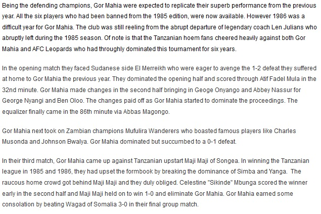 "Being the defending champions, Gor Mahia were expected to replicate their superb performance from the previous year. All the six players who had been banned from the 1985 edition, were now available. However 1986 was a difficult year for Gor Mahia. The club was still reeling from the abrupt departure of legendary coach Len Julians who abruptly left during the 1985 season. Of note is that the Tanzanian hoem fans cheered heavily against both Gor Mahia and AFC Leopards who had throughly dominated this tournament for six years. In the opening match they faced Sudanese side El Merreikh who were eager to avenge the 1-2 defeat they suffered at home to Gor Mahia the previous year. They dominated the opening half and scored through Atif Fadel Mula in the 32nd minute. Gor Mahia made changes in the second half bringing in Geoge Onyango and Abbey Nassur for George Nyangi and Ben Oloo. The changes paid off as Gor Mahia started to dominate the proceedings. The equalizer finally came in the 86th minute via Abbas Magongo. Gor Mahia next took on Zambian champions Mufulira Wanderers who boasted famous players like Charles Musonda and Johnson Bwalya. Gor Mahia dominated but succumbed to a 0-1 defeat. Gor Mahia next took on Zambian champions Mufulira Wanderers who boasted famous players like Charles Musonda and Johnson Bwalya. Gor Mahia dominated but succumbed to a 0-1 defeat. In their third match, Gor Mahia came up against Tanzanian upstart Maji Maji of Songea. In winning the Tanzanian league in 1985 and 1986, they had upset the formbook by breaking the dominance of Simba and Yanga.  The raucous home crowd got behind Maji Maji and they duly obliged. Celestine ""Sikinde"" Mbunga scored the winner early in the second half and Maji Maji held on to win 1-0 and eliminate Gor Mahia. Gor Mahia earned some consolation by beating Wagad of Somalia 3-0 in their final group match."