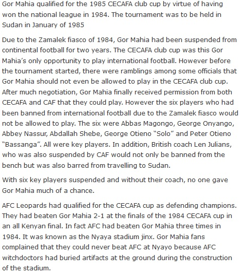 "Gor Mahia qualified for the 1985 CECAFA club cup by virtue of having won the national league in 1984. The tournament was to be held in Sudan in January of 1985  Due to the Zamalek fiasco of 1984, Gor Mahia had been suspended from continental football for two years. The CECAFA club cup was this Gor Mahia's only opportunity to play international football. However before the tournament started, there were ramblings among some officials that Gor Mahia should not even be allowed to play in the CECAFA club cup. After much negotiation, Gor Mahia finally received permission from both CECAFA and CAF that they could play. However the six players who had been banned from international football due to the Zamalek fiasco would not be allowed to play. The six were Abbas Magongo, George Onyango, Abbey Nassur, Abdallah Shebe, George Otieno ""Solo"" and Peter Otieno ""Bassanga"". All were key players. In addition, British coach Len Julians, who was also suspended by CAF would not only be banned from the bench but was also barred from travelling to Sudan.  With six key players suspended and without their coach, no one gave Gor Mahia much of a chance.  AFC Leopards had qualified for the CECAFA cup as defending champions. They had beaten Gor Mahia 2-1 at the finals of the 1984 CECAFA cup in an all Kenyan final. In fact AFC had beaten Gor Mahia three times in 1984. It was known as the Nyaya stadium jinx. Gor Mahia fans complained that they could never beat AFC at Nyayo because AFC witchdoctors had buried artifacts at the ground during the construction of the stadium."