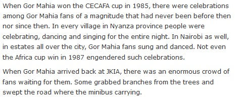 When Gor Mahia won the CECAFA cup in 1985, there were celebrations among Gor Mahia fans of a magnitude that had never been before then nor since then. In every village in Nyanza province people were celebrating, dancing and singing for the entire night. In Nairobi as well, in estates all over the city, Gor Mahia fans sung and danced. Not even the Africa cup win in 1987 engendered such celebrations.  When Gor Mahia arrived back at JKIA, there was an enormous crowd of fans waiting for them. Some grabbed branches from the trees and swept the road where the minibus carrying.