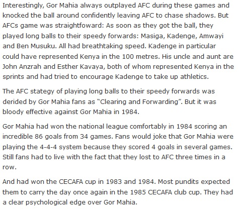 "Interestingly, Gor Mahia always outplayed AFC during these games and knocked the ball around confidently leaving AFC to chase shadows. But AFCs game was straightfoward: As soon as they got the ball, they played long balls to their speedy forwards: Masiga, Kadenge, Amwayi and Ben Musuku. All had breathtaking speed. Kadenge in particular could have represented Kenya in the 100 metres. His uncle and aunt are John Anzrah and Esther Kavaya, both of whom represented Kenya in the sprints and had tried to encourage Kadenge to take up athletics.  The AFC stategy of playing long balls to their speedy forwards was derided by Gor Mahia fans as ""Clearing and Forwarding"". But it was bloody effective against Gor Mahia in 1984.  Gor Mahia had won the national league comfortably in 1984 scoring an incredible 86 goals from 34 games. Fans would joke that Gor Mahia were playing the 4-4-4 system because they scored 4 goals in several games. Still fans had to live with the fact that they lost to AFC three times in a row.  And had won the CECAFA cup in 1983 and 1984. Most pundits expected them to carry the day once again in the 1985 CECAFA club cup. They had a clear psychological edge over Gor Mahia."