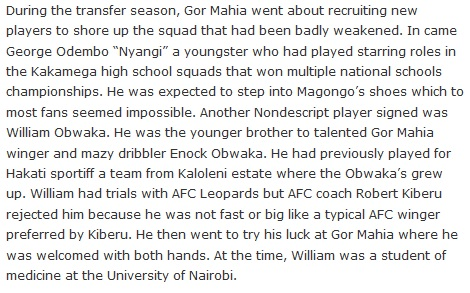 "During the transfer season, Gor Mahia went about recruiting new players to shore up the squad that had been badly weakened. In came George Odembo ""Nyangi"" a youngster who had played starring roles in the Kakamega high school squads that won multiple national schools championships. He was expected to step into Magongo's shoes which to most fans seemed impossible. Another Nondescript player signed was William Obwaka. He was the younger brother to talented Gor Mahia winger and mazy dribbler Enock Obwaka. He had previously played for Hakati sportiff a team from Kaloleni estate where the Obwaka's grew up. William had trials with AFC Leopards but AFC coach Robert Kiberu rejected him because he was not fast or big like a typical AFC winger preferred by Kiberu. He then went to try his luck at Gor Mahia where he was welcomed with both hands. At the time, William was a student of medicine at the University of Nairobi."