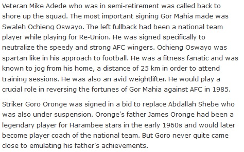 Veteran Mike Adede who was in semi-retirement was called back to shore up the squad. The most important signing Gor Mahia made was Swaleh Ochieng Oswayo. The left fullback had been a national team player while playing for Re-Union. He was signed specifically to neutralize the speedy and strong AFC wingers. Ochieng Oswayo was spartan like in his approach to football. He was a fitness fanatic and was known to jog from his home, a distance of 25 km in order to attend training sessions. He was also an avid weightlifter. He would play a crucial role in reversing the fortunes of Gor Mahia against AFC in 1985.  Striker Goro Oronge was signed in a bid to replace Abdallah Shebe who was also under suspension. Oronge's father James Oronge had been a legendary player for Harambee stars in the early 1960s and would later become player coach of the national team. But Goro never quite came close to emulating his father's achievements.