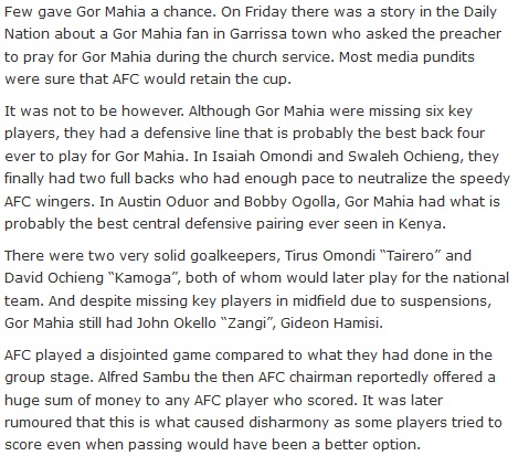 "Few gave Gor Mahia a chance. On Friday there was a story in the Daily Nation about a Gor Mahia fan in Garrissa town who asked the preacher to pray for Gor Mahia during the church service. Most media pundits were sure that AFC would retain the cup.  It was not to be however. Although Gor Mahia were missing six key players, they had a defensive line that is probably the best back four ever to play for Gor Mahia. In Isaiah Omondi and Swaleh Ochieng, they finally had two full backs who had enough pace to neutralize the speedy AFC wingers. In Austin Oduor and Bobby Ogolla, Gor Mahia had what is probably the best central defensive pairing ever seen in Kenya.  There were two very solid goalkeepers, Tirus Omondi ""Tairero"" and David Ochieng ""Kamoga"", both of whom would later play for the national team. And despite missing key players in midfield due to suspensions, Gor Mahia still had John Okello ""Zangi"", Gideon Hamisi.  AFC played a disjointed game compared to what they had done in the group stage. Alfred Sambu the then AFC chairman reportedly offered a huge sum of money to any AFC player who scored. It was later rumoured that this is what caused disharmony as some players tried to score even when passing would have been a better option."