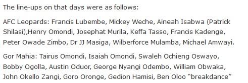 "The line-ups on that days were as follows:  AFC Leopards: Francis Lubembe, Mickey Weche, Aineah Isabwa (Patrick Shilasi),Henry Omondi, Josephat Murila, Keffa Tasso, Francis Kadenge, Peter Owade Zimbo, Dr JJ Masiga, Wilberforce Mulamba, Michael Amwayi.  Gor Mahia: Tairus Omondi, Isaiah Omondi, Swaleh Ochieng Oswayo, Bobby Ogolla, Austin Oduor, George Nyangi Odembo, William Obwaka, John Okello Zangi, Goro Oronge, Gedion Hamisi, Ben Oloo ""breakdance"""