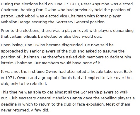 During the elections held on June 17 1973, Peter Anyumba was elected Chairman, beating Dan Owino who had previously held the position of patron. Zack Mbori was elected Vice Chairman with former player Mahallon Danga securing the Secretary General position.  Prior to the elections, there was a player revolt with players demanding that certain officials be elected or else they would quit.  Upon losing, Dan Owino became disgruntled. He now said he approached by senior players of the club and asked to assume the position of Chairman. He therefore asked club members to declare him interim Chairman. But members would have none of it.  It was not the first time Owino had attempted a hostile take-over. Back in 1971, Owino and a group of officials had attempted to take over the club, only to be rebuffed.  This time he was able to get almost all the Gor Mahia players to walk out. Club secretary general Mahallon Danga gave the rebelling players a deadline in which to return to the club or face expulsion. Most of them never returned. A few did.