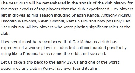 The year 2014 will be remembered in the annals of the club history for the mass exodus of top players that the club experienced. Key players left in droves at mid season including Shaban Kenga, Anthony Akumu, Timonah Wanyonyi, Kevin Omondi, Rama Salim and now possibly Dan Sserunkuma. All key players who were playing significant roles at the club.  However it must be remembered that Gor Mahia as a club has experienced a worse player exodus but still confounded pundits by rising like a Phoenix to overcome the odds and succeed.  Let us take a trip back to the early 1970s and one of the worst quagmires any club in Kenya has ever found itself in.