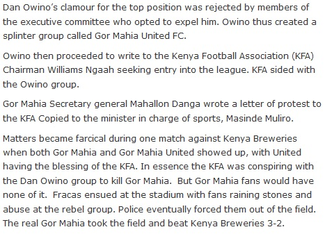 Dan Owino's clamour for the top position was rejected by members of the executive committee who opted to expel him. Owino thus created a splinter group called Gor Mahia United FC.  Owino then proceeded to write to the Kenya Football Association (KFA) Chairman Williams Ngaah seeking entry into the league. KFA sided with the Owino group.  Gor Mahia Secretary general Mahallon Danga wrote a letter of protest to the KFA Copied to the minister in charge of sports, Masinde Muliro.  Matters became farcical during one match against Kenya Breweries when both Gor Mahia and Gor Mahia United showed up, with United having the blessing of the KFA. In essence the KFA was conspiring with the Dan Owino group to kill Gor Mahia.  But Gor Mahia fans would have none of it.  Fracas ensued at the stadium with fans raining stones and abuse at the rebel group. Police eventually forced them out of the field. The real Gor Mahia took the field and beat Kenya Breweries 3-2.