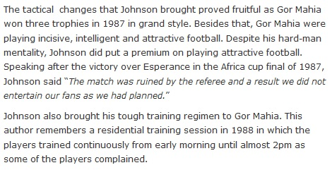 "The tactical  changes that Johnson brought proved fruitful as Gor Mahia won three trophies in 1987 in grand style. Besides that, Gor Mahia were playing incisive, intelligent and attractive football. Despite his hard-man mentality, Johnson did put a premium on playing attractive football. Speaking after the victory over Esperance in the Africa cup final of 1987, Johnson said ""The match was ruined by the referee and a result we did not entertain our fans as we had planned.""  Johnson also brought his tough training regimen to Gor Mahia. This author remembers a residential training session in 1988 in which the players trained continuously from early morning until almost 2pm as some of the players complained."