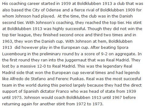 His coaching career started in 1959 at Boldklubben 1913 a club that was also based the City of Odense and a fierce rival of Boldklubben 1909 for whom Johnson had played.  At the time, the club was in the Danish second tier. With Johnson's coaching, they reached the top tier. His stint at Boldklubben 1913 was highly successful. Though they did not win the top tier league, they finished second once and third two times and in 1963, they won the Danish cup. With Johnson at hem, Boldklubben 1913  did however play in the European cup. After beating Spora Luxembourg in the preliminary round by a score of 9-2 on aggregate. In the first round they ran into the juggernaut that was Real Madrid. They lost by a massive 12-0 to Real Madrid. This was the legendary Real Madrid side that won the European cup several times and had legends like Alfredo de Stefano and Ferenc Puskas. Real was the most succesful team in the world during this period largely because they had the direct support of Spanish dictator Franco who was head of state from 1939 until 1975. Johnson would coach Boldklubben 1913 until 1967 before returning again for another stint from 1972 to 1973.