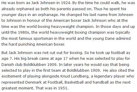He was born as Jack Johnsen in 1924. By the time he could walk, he was already orphaned as both his parents passed on. Thus he spent his younger days in an orphanage. He changed his last name from Johnsen to Johnson in honour of the American boxer Jack Johnson who at the time was the world boxing heavyweight champion. In those days and up until the 1980s, the world heavyweight boxing champion was typically the most famous sportsman in the world and the young Dane admired the hard punching American boxer.  But Jack Johnson was not cut out for boxing. So he took up football ay age 7. His big break came at age 17 when he was selected to play for Danish club Boldklubben 1909. In later years he would say that being selected to play in the first team at Boldklubben 1909.  He also cited the excitement of playing alongside Knud Lundberg, a legendary player who represented Denmark at Football, Basketball and handball as the next greatest moment. That was in 1951.