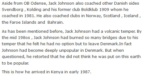 Aside from OB Odense, Jack Johnson also coached other Danish sides Svendborg , Kolding and his former club Boldklub 1909 whom he coached in 1981. He also coached clubs in Norway, Scotland , Iceland , the Faroe Islands and  Bahrain.  As has been mentioned before, Jack Johnson had a volcanic temper. By the mid 198os , Jack Johnson had burned so many bridges due to his temper that he felt he had no option but to leave Denmark.In fact Johnson had become deeply unpopular in Denmark. But when questioned, he retorted that he did not think he was put on this earth to be popular.  This is how he arrived in Kenya in early 1987.