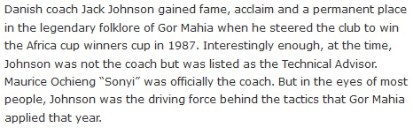 "Danish coach Jack Johnson gained fame, acclaim and a permanent place in the legendary folklore of Gor Mahia when he steered the club to win the Africa cup winners cup in 1987. Interestingly enough, at the time, Johnson was not the coach but was listed as the Technical Advisor. Maurice Ochieng ""Sonyi"" was officially the coach. But in the eyes of most people, Johnson was the driving force behind the tactics that Gor Mahia applied that year."