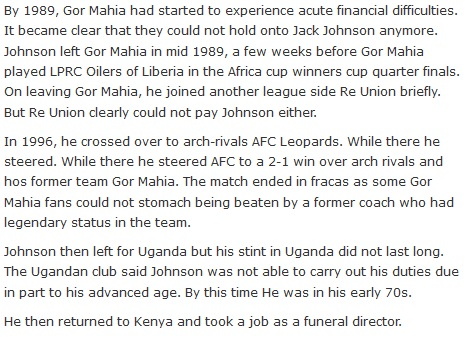By 1989, Gor Mahia had started to experience acute financial difficulties. It became clear that they could not hold onto Jack Johnson anymore. Johnson left Gor Mahia in mid 1989, a few weeks before Gor Mahia played LPRC Oilers of Liberia in the Africa cup winners cup quarter finals. On leaving Gor Mahia, he joined another league side Re Union briefly. But Re Union clearly could not pay Johnson either.  In 1996, he crossed over to arch-rivals AFC Leopards. While there he steered. While there he steered AFC to a 2-1 win over arch rivals and hos former team Gor Mahia. The match ended in fracas as some Gor Mahia fans could not stomach being beaten by a former coach who had legendary status in the team.  Johnson then left for Uganda but his stint in Uganda did not last long. The Ugandan club said Johnson was not able to carry out his duties due in part to his advanced age. By this time He was in his early 70s.  He then returned to Kenya and took a job as a funeral director.