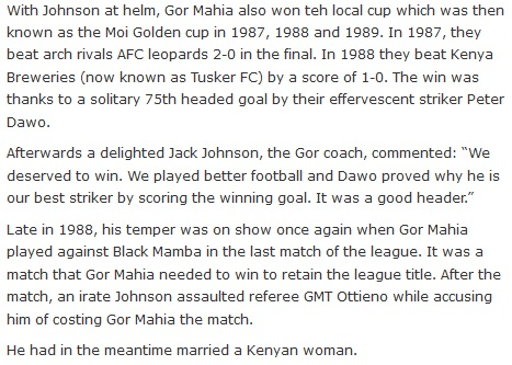 "With Johnson at helm, Gor Mahia also won teh local cup which was then known as the Moi Golden cup in 1987, 1988 and 1989. In 1987, they beat arch rivals AFC leopards 2-0 in the final. In 1988 they beat Kenya Breweries (now known as Tusker FC) by a score of 1-0. The win was thanks to a solitary 75th headed goal by their effervescent striker Peter Dawo.  Afterwards a delighted Jack Johnson, the Gor coach, commented: ""We deserved to win. We played better football and Dawo proved why he is our best striker by scoring the winning goal. It was a good header.""  Late in 1988, his temper was on show once again when Gor Mahia played against Black Mamba in the last match of the league. It was a match that Gor Mahia needed to win to retain the league title. After the match, an irate Johnson assaulted referee GMT Ottieno while accusing him of costing Gor Mahia the match.  He had in the meantime married a Kenyan woman."